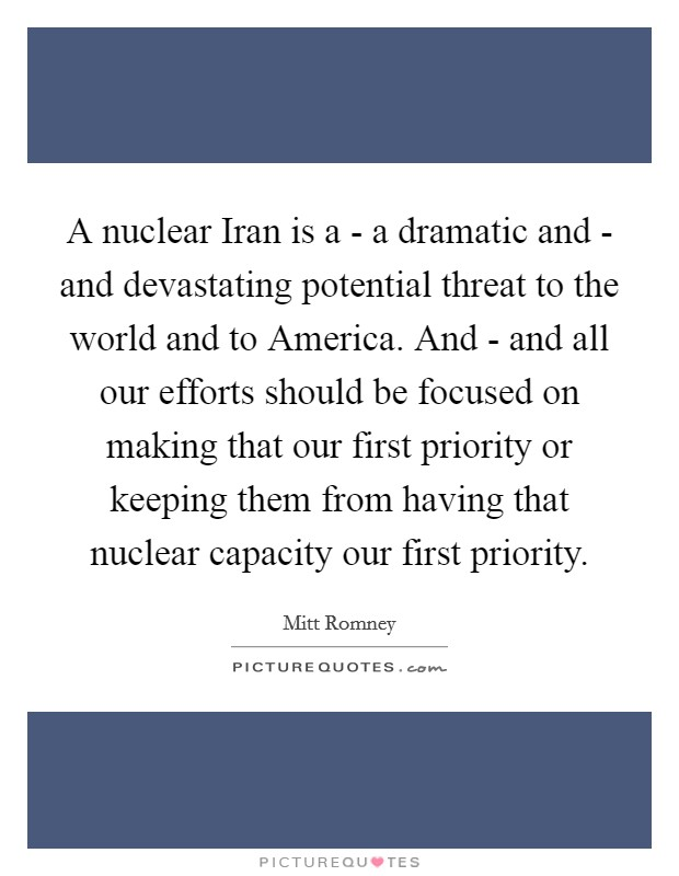 A nuclear Iran is a - a dramatic and - and devastating potential threat to the world and to America. And - and all our efforts should be focused on making that our first priority or keeping them from having that nuclear capacity our first priority Picture Quote #1