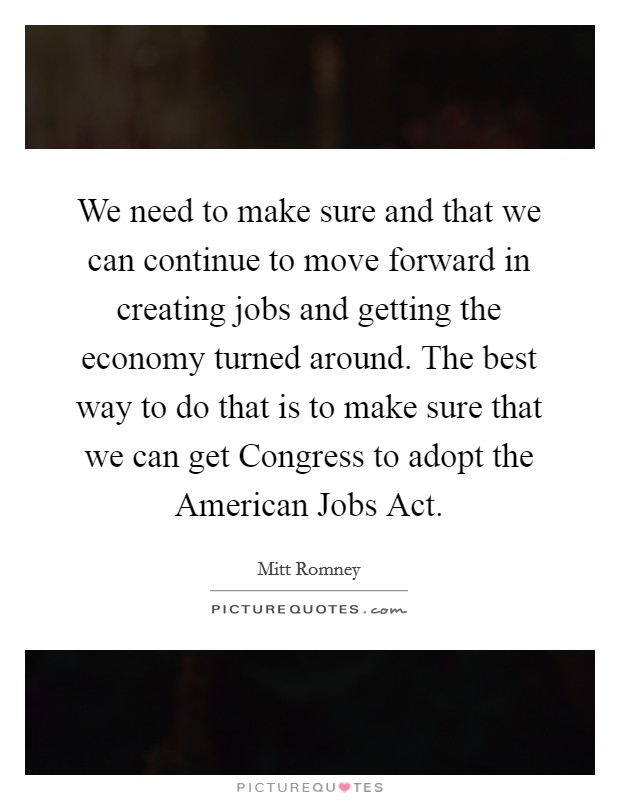 We need to make sure and that we can continue to move forward in creating jobs and getting the economy turned around. The best way to do that is to make sure that we can get Congress to adopt the American Jobs Act Picture Quote #1
