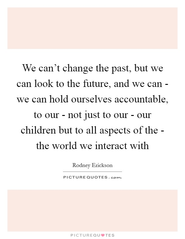 We can't change the past, but we can look to the future, and we can - we can hold ourselves accountable, to our - not just to our - our children but to all aspects of the - the world we interact with Picture Quote #1