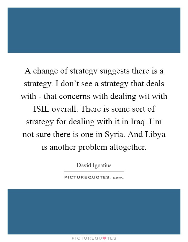 A change of strategy suggests there is a strategy. I don't see a strategy that deals with - that concerns with dealing wit with ISIL overall. There is some sort of strategy for dealing with it in Iraq. I'm not sure there is one in Syria. And Libya is another problem altogether Picture Quote #1
