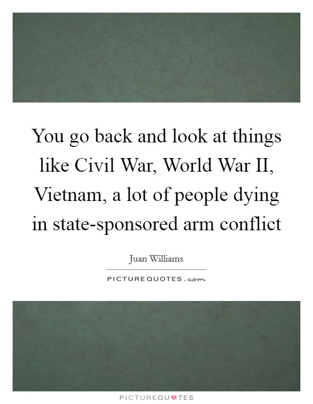 You go back and look at things like Civil War, World War II, Vietnam, a lot of people dying in state-sponsored arm conflict Picture Quote #1