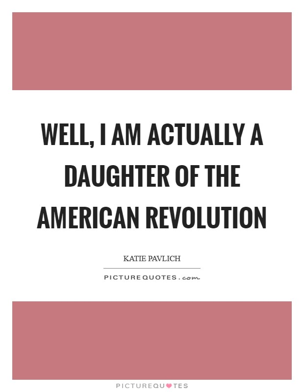 Well, I am actually a daughter of the American Revolution Picture Quote #1