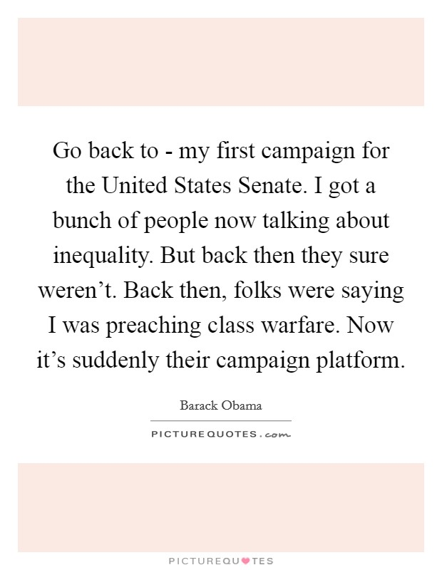 Go back to - my first campaign for the United States Senate. I got a bunch of people now talking about inequality. But back then they sure weren't. Back then, folks were saying I was preaching class warfare. Now it's suddenly their campaign platform Picture Quote #1