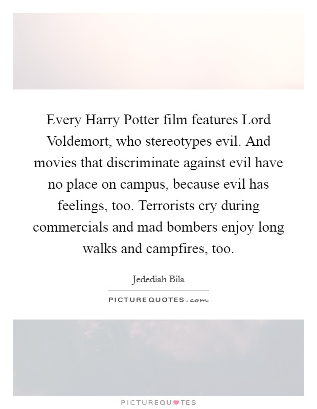 Every Harry Potter film features Lord Voldemort, who stereotypes evil. And movies that discriminate against evil have no place on campus, because evil has feelings, too. Terrorists cry during commercials and mad bombers enjoy long walks and campfires, too Picture Quote #1