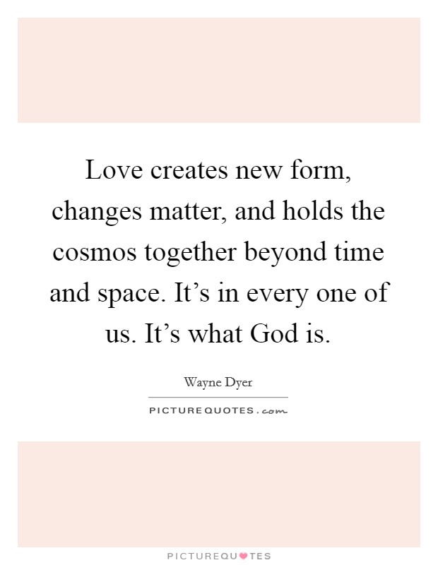 Love creates new form, changes matter, and holds the cosmos together beyond time and space. It's in every one of us. It's what God is Picture Quote #1