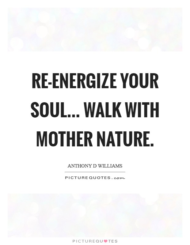 re energize your soul walk mother nature picture quotes