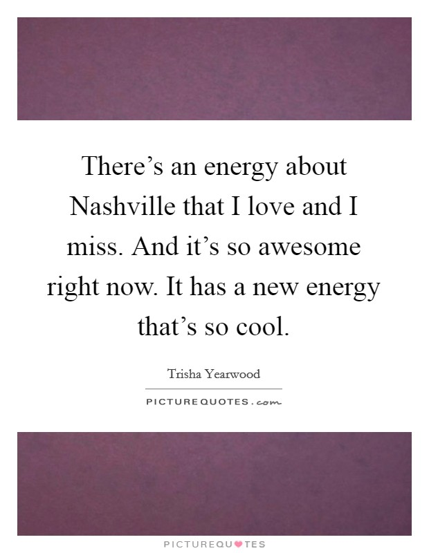 There's an energy about Nashville that I love and I miss. And it's so awesome right now. It has a new energy that's so cool Picture Quote #1