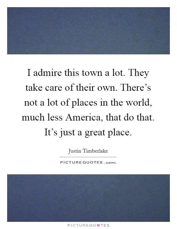 I admire this town a lot. They take care of their own. There's not a lot of places in the world, much less America, that do that. It's just a great place Picture Quote #1