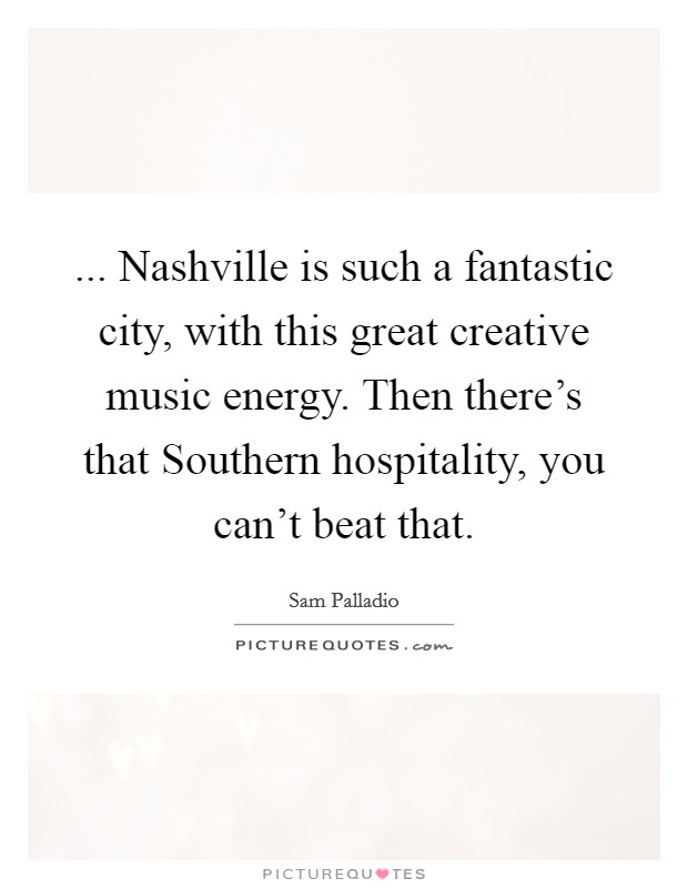 ... Nashville is such a fantastic city, with this great creative music energy. Then there's that Southern hospitality, you can't beat that Picture Quote #1