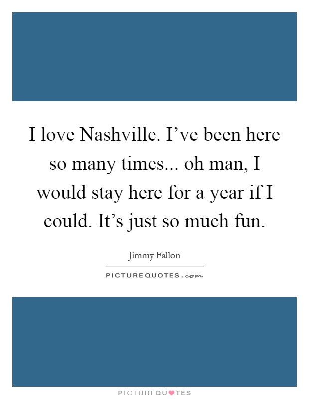 I love Nashville. I've been here so many times... oh man, I would stay here for a year if I could. It's just so much fun Picture Quote #1