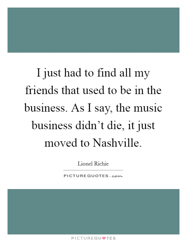 I just had to find all my friends that used to be in the business. As I say, the music business didn't die, it just moved to Nashville Picture Quote #1