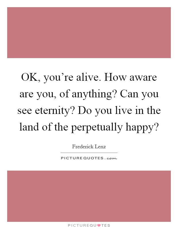 OK, you're alive. How aware are you, of anything? Can you see eternity? Do you live in the land of the perpetually happy? Picture Quote #1