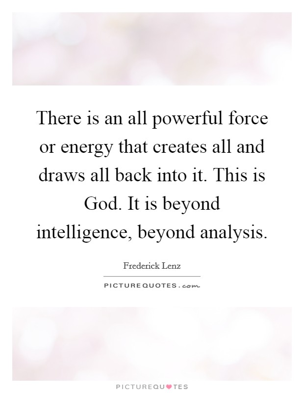 There is an all powerful force or energy that creates all and draws all back into it. This is God. It is beyond intelligence, beyond analysis Picture Quote #1