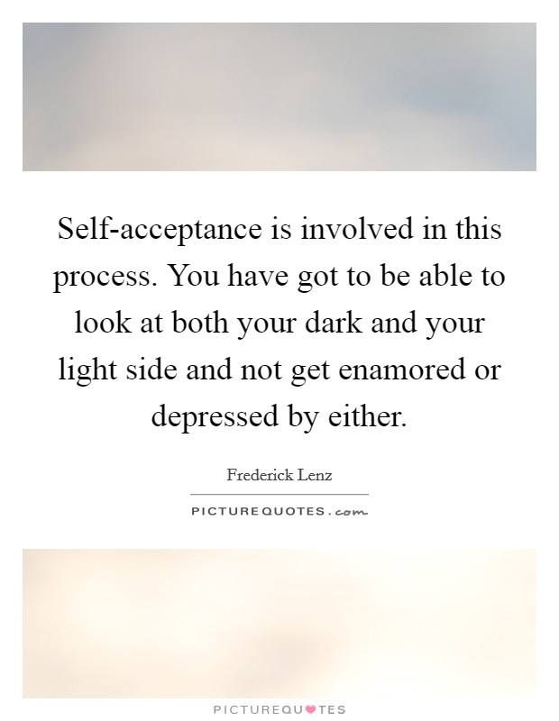 Self-acceptance is involved in this process. You have got to be able to look at both your dark and your light side and not get enamored or depressed by either Picture Quote #1