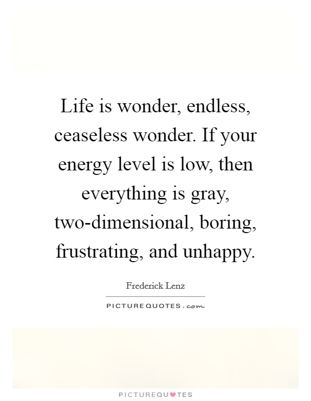 Life is wonder, endless, ceaseless wonder. If your energy level is low, then everything is gray, two-dimensional, boring, frustrating, and unhappy Picture Quote #1