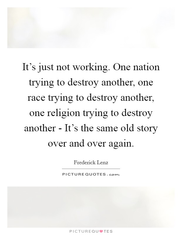 It's just not working. One nation trying to destroy another, one race trying to destroy another, one religion trying to destroy another - It's the same old story over and over again Picture Quote #1