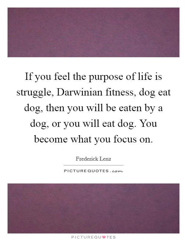 If you feel the purpose of life is struggle, Darwinian fitness, dog eat dog, then you will be eaten by a dog, or you will eat dog. You become what you focus on Picture Quote #1