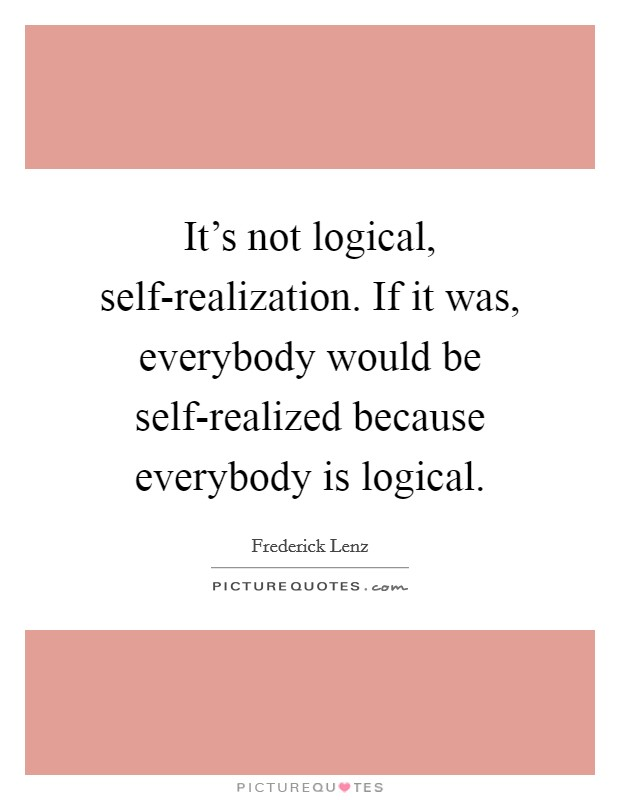 It's not logical, self-realization. If it was, everybody would be self-realized because everybody is logical Picture Quote #1