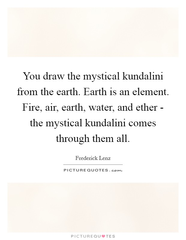 You draw the mystical kundalini from the earth. Earth is an element. Fire, air, earth, water, and ether - the mystical kundalini comes through them all Picture Quote #1