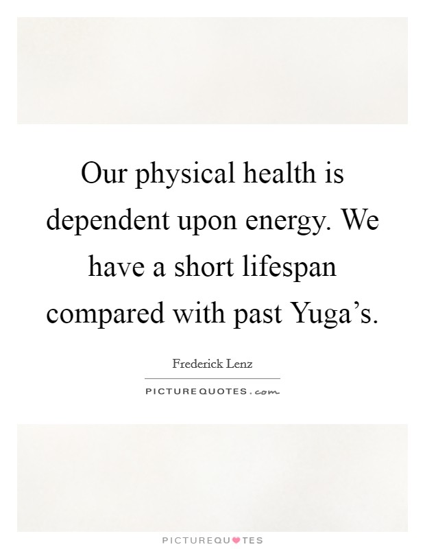 Our physical health is dependent upon energy. We have a short lifespan compared with past Yuga's Picture Quote #1