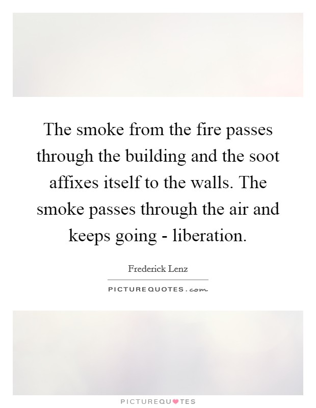 The smoke from the fire passes through the building and the soot affixes itself to the walls. The smoke passes through the air and keeps going - liberation Picture Quote #1