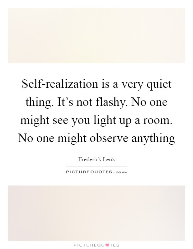 Self-realization is a very quiet thing. It's not flashy. No one might see you light up a room. No one might observe anything Picture Quote #1