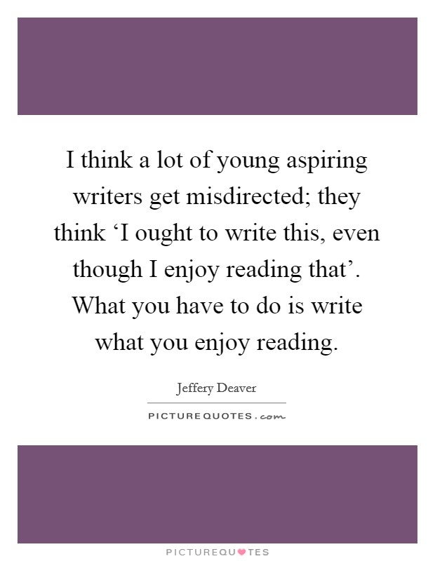 I think a lot of young aspiring writers get misdirected; they think 'I ought to write this, even though I enjoy reading that'. What you have to do is write what you enjoy reading Picture Quote #1