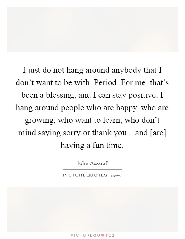 I just do not hang around anybody that I don't want to be with. Period. For me, that's been a blessing, and I can stay positive. I hang around people who are happy, who are growing, who want to learn, who don't mind saying sorry or thank you... and [are] having a fun time Picture Quote #1