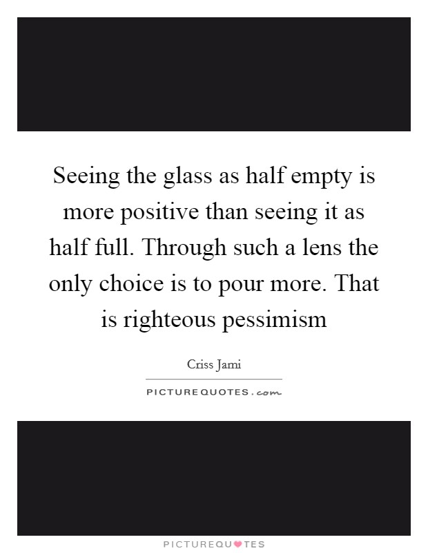 Seeing the glass as half empty is more positive than seeing it as half full. Through such a lens the only choice is to pour more. That is righteous pessimism Picture Quote #1