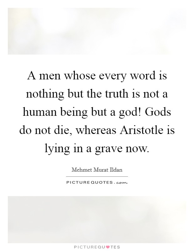 A men whose every word is nothing but the truth is not a human being but a god! Gods do not die, whereas Aristotle is lying in a grave now Picture Quote #1