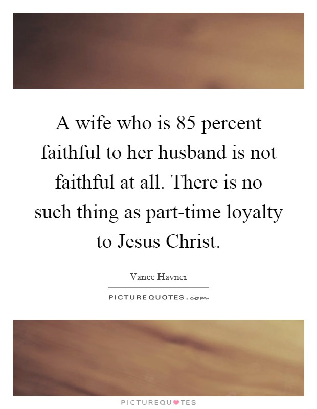 A wife who is 85 percent faithful to her husband is not faithful at all. There is no such thing as part-time loyalty to Jesus Christ Picture Quote #1