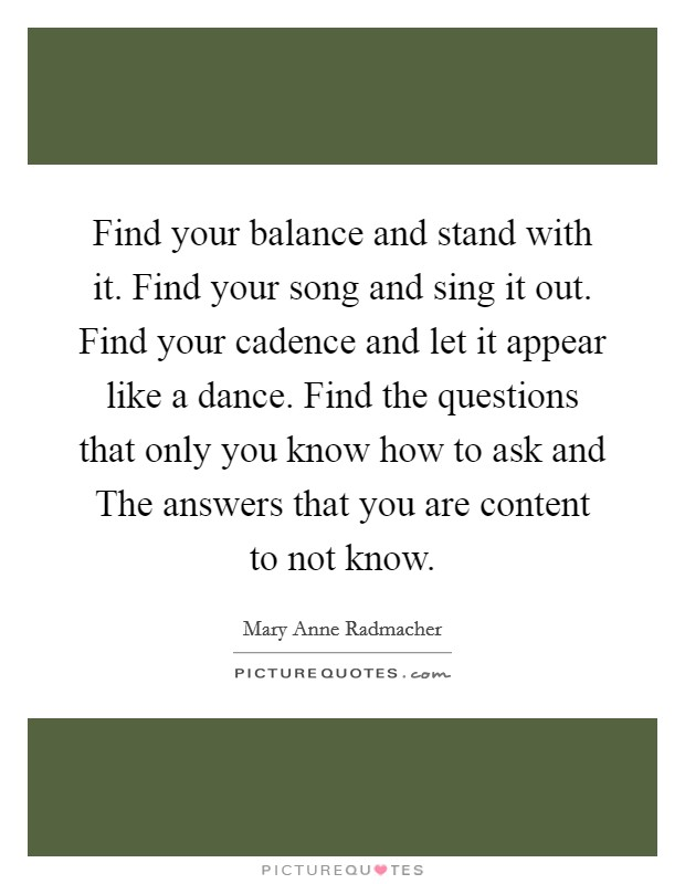 Find your balance and stand with it. Find your song and sing it out. Find your cadence and let it appear like a dance. Find the questions that only you know how to ask and The answers that you are content to not know Picture Quote #1