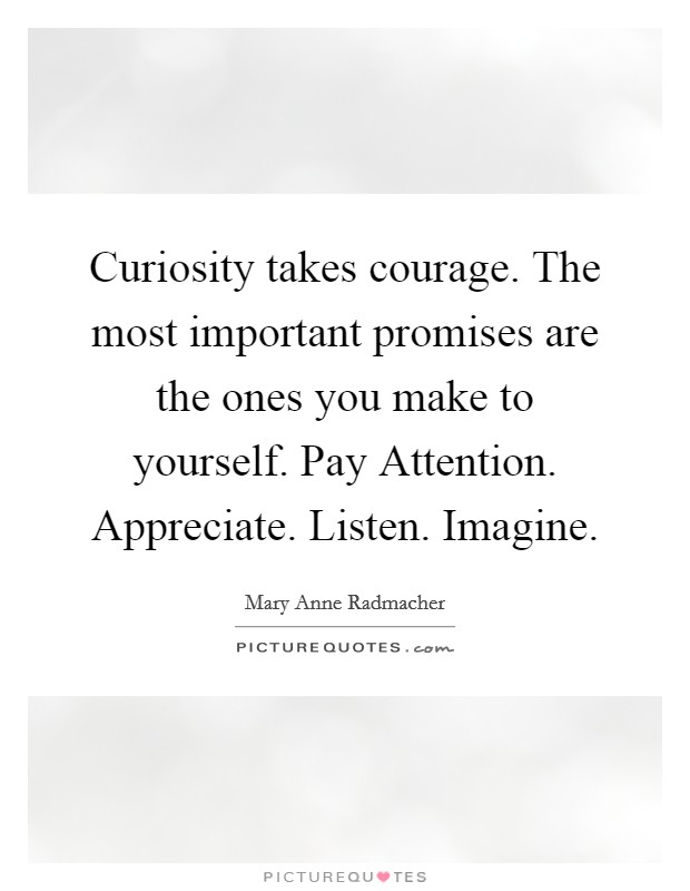 Curiosity takes courage. The most important promises are the ones you make to yourself. Pay Attention. Appreciate. Listen. Imagine Picture Quote #1