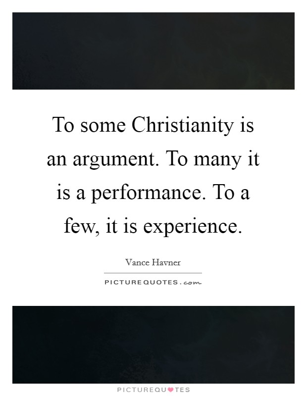 To some Christianity is an argument. To many it is a performance. To a few, it is experience Picture Quote #1