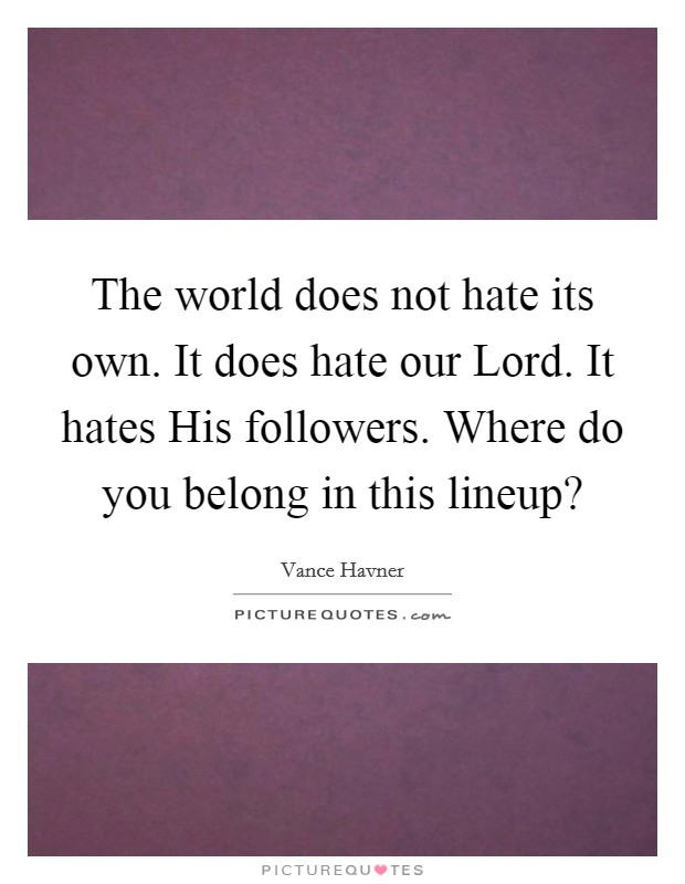 The world does not hate its own. It does hate our Lord. It hates His followers. Where do you belong in this lineup? Picture Quote #1