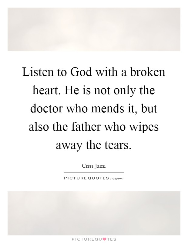 Listen to God with a broken heart. He is not only the doctor who mends it, but also the father who wipes away the tears Picture Quote #1