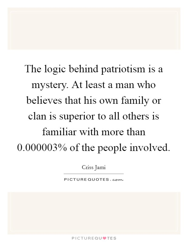 The logic behind patriotism is a mystery. At least a man who believes that his own family or clan is superior to all others is familiar with more than 0.000003% of the people involved Picture Quote #1