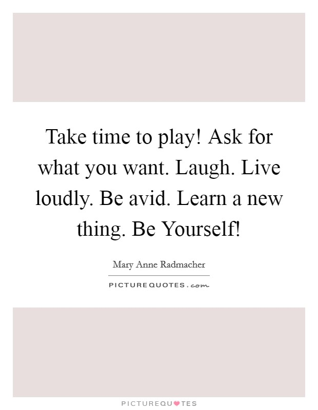 Take time to play! Ask for what you want. Laugh. Live loudly. Be avid. Learn a new thing. Be Yourself! Picture Quote #1