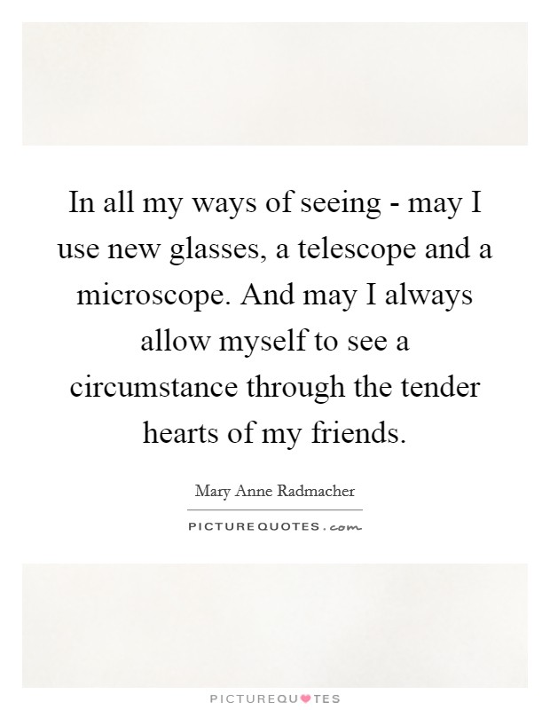 In all my ways of seeing - may I use new glasses, a telescope and a microscope. And may I always allow myself to see a circumstance through the tender hearts of my friends Picture Quote #1