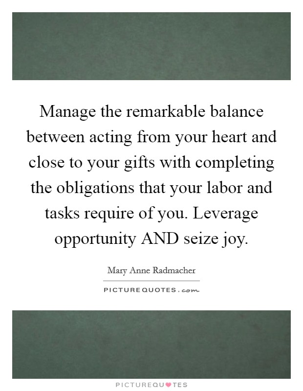 Manage the remarkable balance between acting from your heart and close to your gifts with completing the obligations that your labor and tasks require of you. Leverage opportunity AND seize joy Picture Quote #1