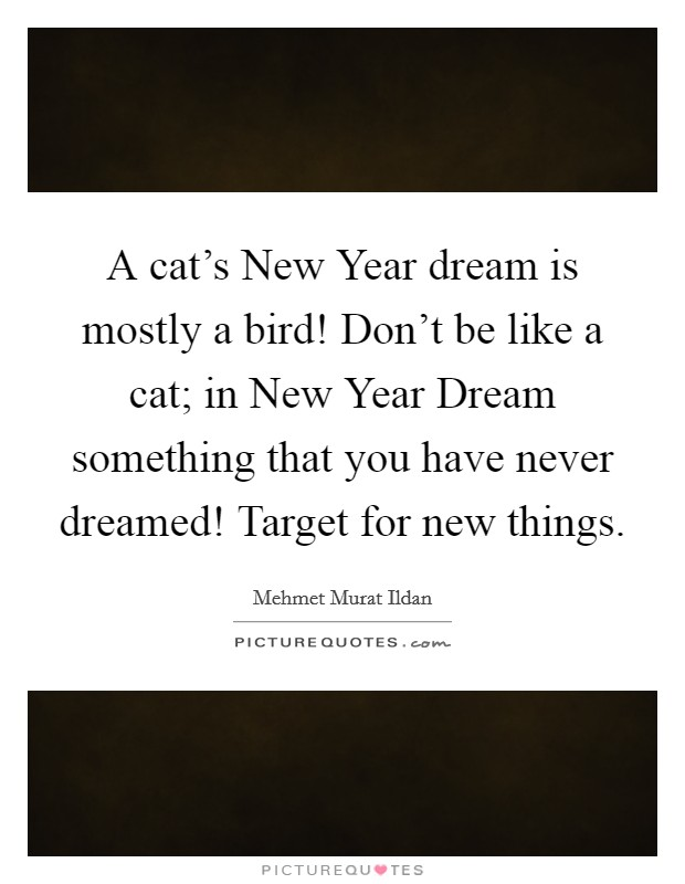 A cat's New Year dream is mostly a bird! Don't be like a cat; in New Year Dream something that you have never dreamed! Target for new things Picture Quote #1