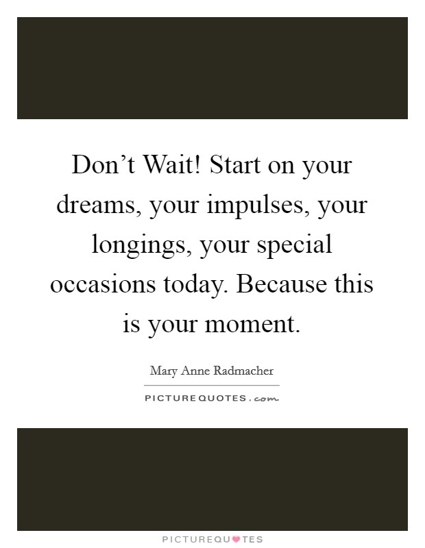 Don't Wait! Start on your dreams, your impulses, your longings, your special occasions today. Because this is your moment Picture Quote #1