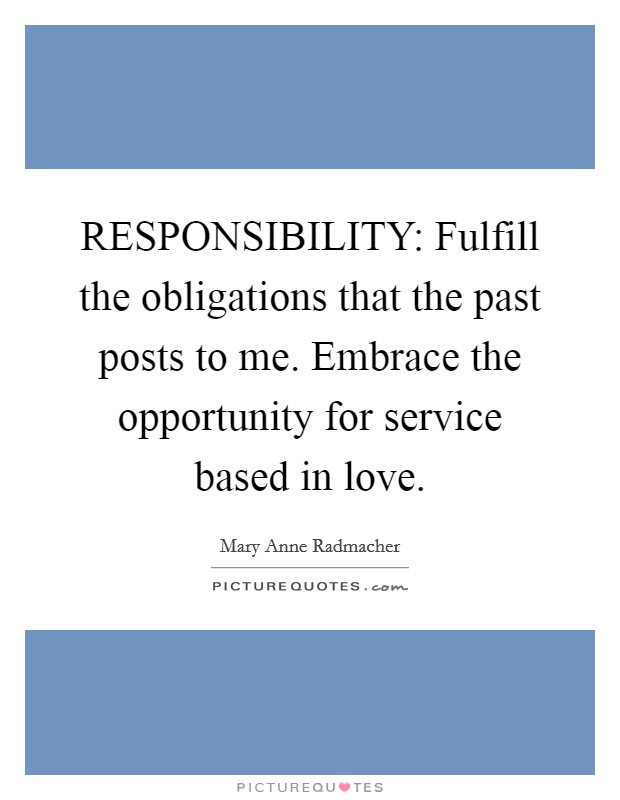 RESPONSIBILITY: Fulfill the obligations that the past posts to me. Embrace the opportunity for service based in love Picture Quote #1