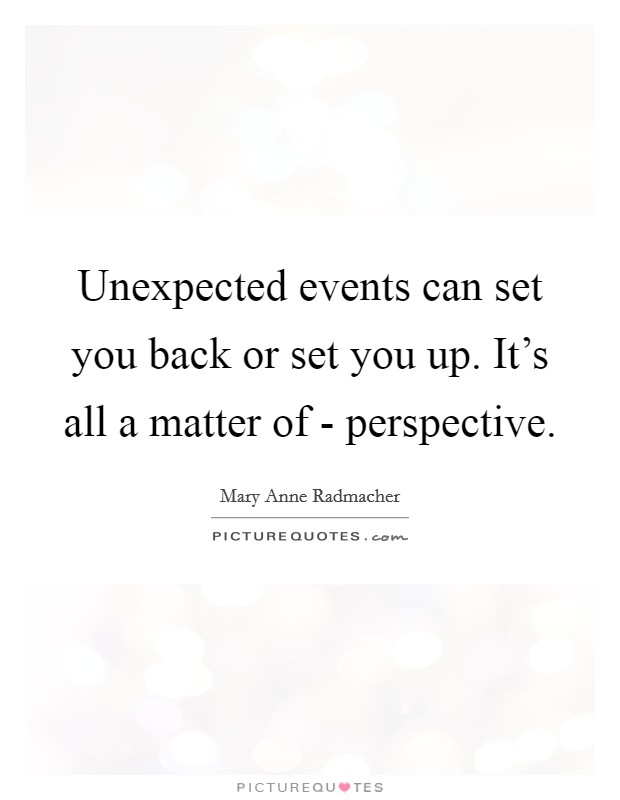 Unexpected events can set you back or set you up. It's all a matter of - perspective Picture Quote #1