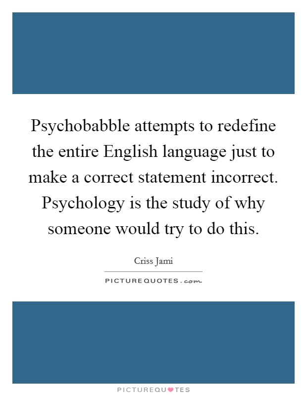 Psychobabble attempts to redefine the entire English language just to make a correct statement incorrect. Psychology is the study of why someone would try to do this Picture Quote #1