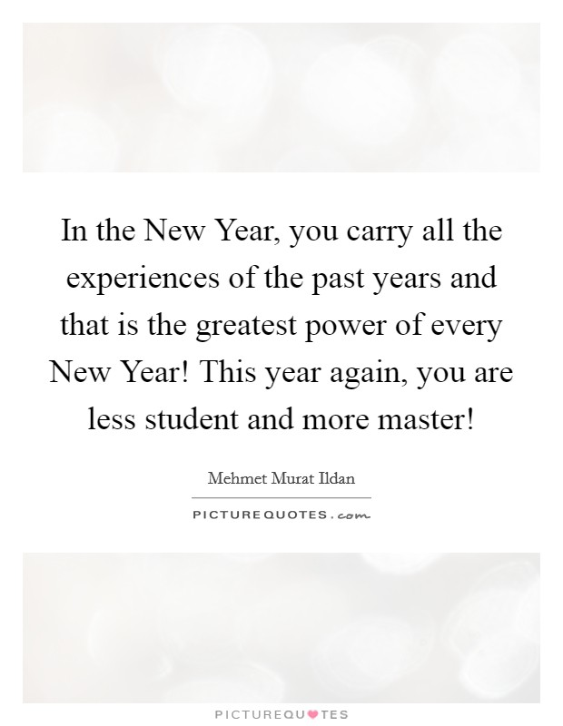 In the New Year, you carry all the experiences of the past years and that is the greatest power of every New Year! This year again, you are less student and more master! Picture Quote #1