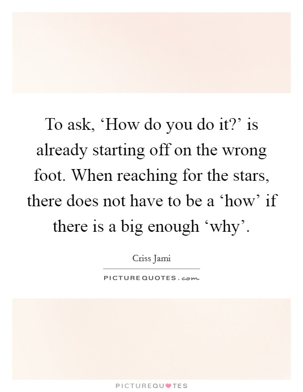To ask, 'How do you do it?' is already starting off on the wrong foot. When reaching for the stars, there does not have to be a 'how' if there is a big enough 'why' Picture Quote #1