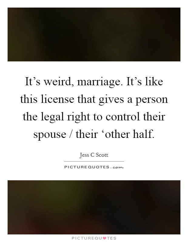 It's weird, marriage. It's like this license that gives a person the legal right to control their spouse / their 'other half Picture Quote #1