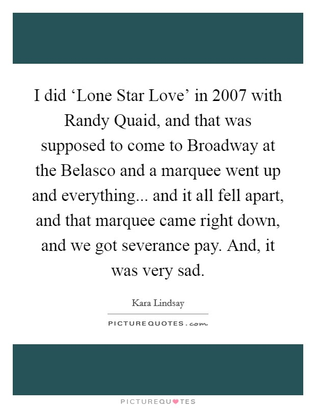 I did 'Lone Star Love' in 2007 with Randy Quaid, and that was supposed to come to Broadway at the Belasco and a marquee went up and everything... and it all fell apart, and that marquee came right down, and we got severance pay. And, it was very sad Picture Quote #1
