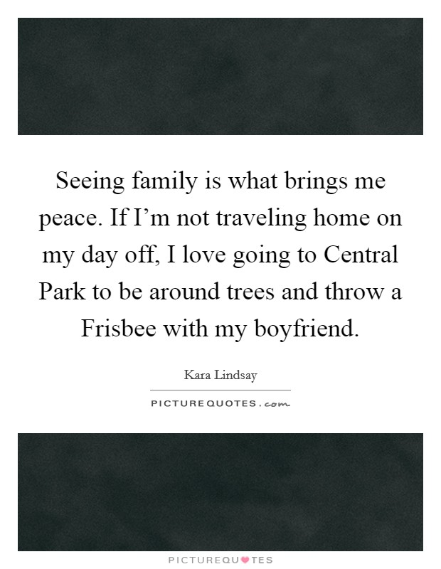 Seeing family is what brings me peace. If I'm not traveling home on my day off, I love going to Central Park to be around trees and throw a Frisbee with my boyfriend Picture Quote #1